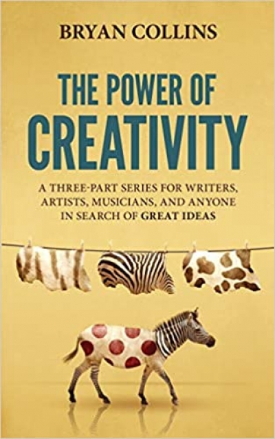The Power of Creativity: A Three-Part Series for Writers, Artists, Musicians and Anyone In Search of Great Ideas