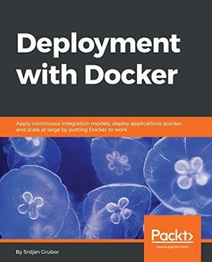 Deployment with Docker: Apply continuous integration models, deploy applications quicker