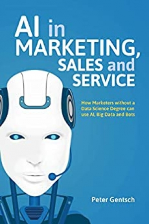 AI in Marketing, Sales and Service: How Marketers without a Data Science Degree can use AI, Big Data and Bots