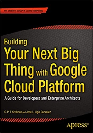 Building Your Next Big Thing with Google Cloud Platform: A Guide for Developers and Enterprise Architects