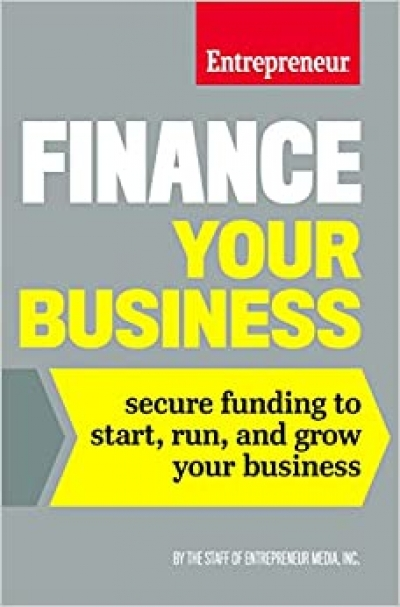 Finance Your Business: Secure Funding to Start, Run, and Grow Your Business