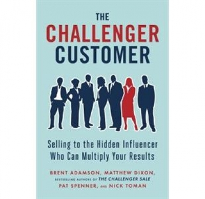 The Challenger Customer: Selling To The Hidden Influencer Who Can Multiply Your Result