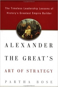 Alexander the Great's Art of Strategy: The Timeless Lessons of History's Greatest Empire Builder